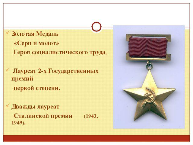 Золотая Медаль «Серп и молот» Героя социалистического труда, Лауреат 2-х Госу...