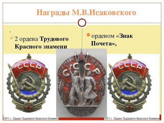 Награды М.В.Исаковского , 2 ордена Трудового Красного знамени орденом «Знак П...