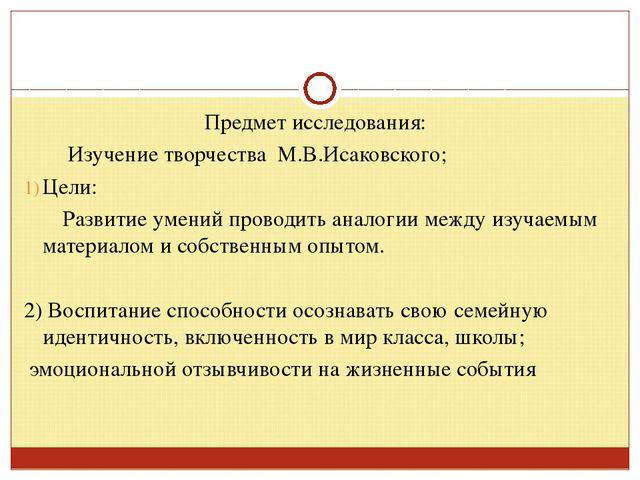Предмет исследования: Изучение творчества М.В.Исаковского; Цели: Развитие уме...