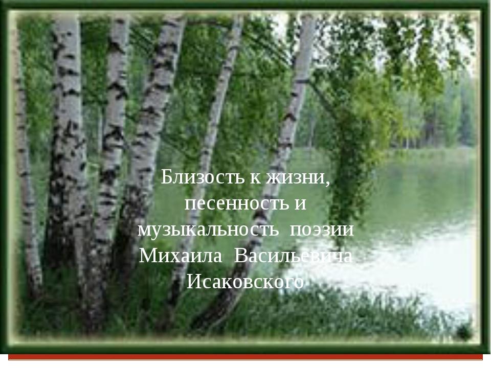 Близость к жизни, песенность и музыкальность поэзии Михаила Васильевича Исако...