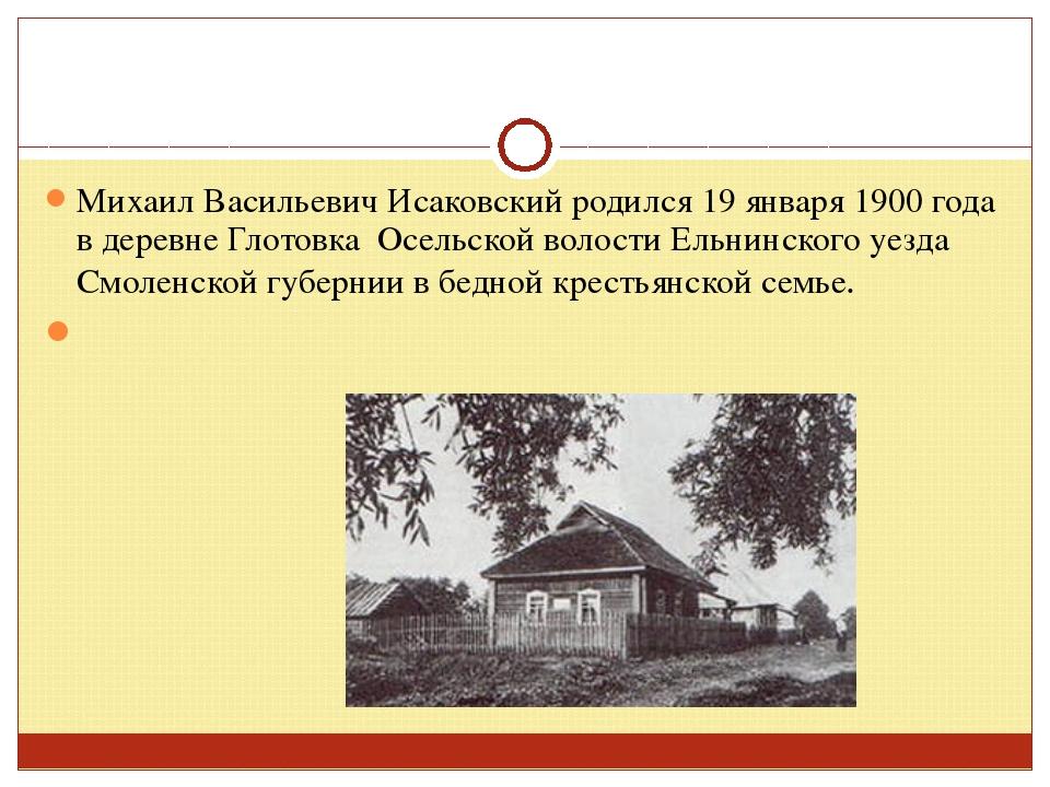 Михаил Васильевич Исаковский родился 19 января 1900 года в деревне Глотовка О...