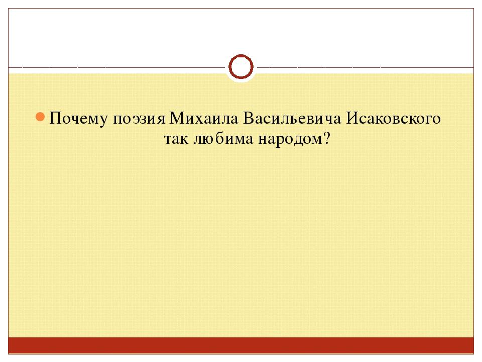 Почему поэзия Михаила Васильевича Исаковского так любима народом?