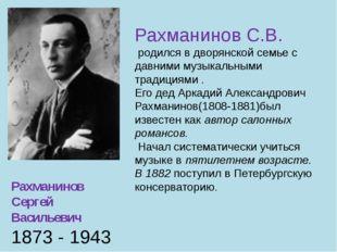 Рахманинов Сергей Васильевич 1873 - 1943 Рахманинов С.В. родился в дворянской