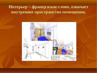 Интерьер – французское слово, означает внутреннее пространство помещения.