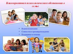 Благоприятная психологическая обстановка в семье Взаимопонимание Совместное в