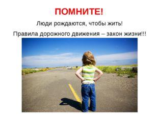ПОМНИТЕ! Люди рождаются, чтобы жить! Правила дорожного движения – закон жизни