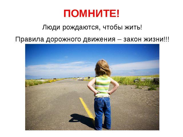 ПОМНИТЕ! Люди рождаются, чтобы жить! Правила дорожного движения – закон жизни...