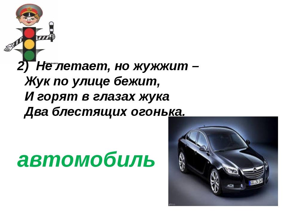 2) Не летает, но жужжит –  Жук по улице бежит,  И горят в глазах жука  Д...