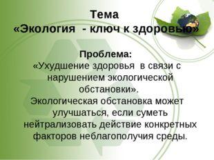 Тема «Экология - ключ к здоровью» Проблема: «Ухудшение здоровья в связи с на