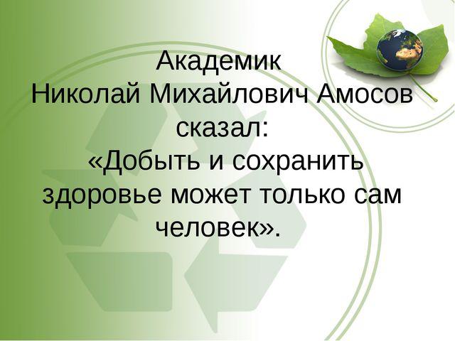 Академик Николай Михайлович Амосов сказал: «Добыть и сохранить здоровье может...
