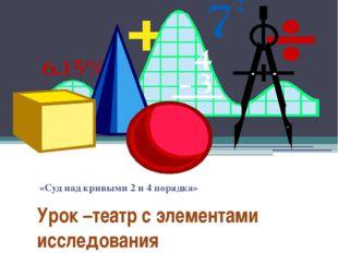 Урок –театр с элементами исследования «Суд над кривыми 2 и 4 порядка»