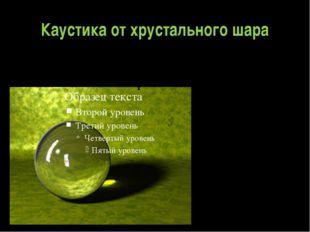 Каустика от хрустального шара Теория каустик напрямую связана с одним из разд