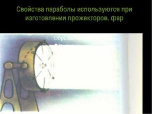 Свойства параболы используются при изготовлении прожекторов, фар
