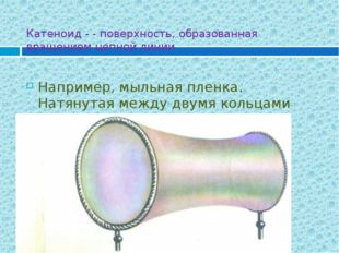 Катеноид - - поверхность, образованная вращением цепной линии Например, мыльн