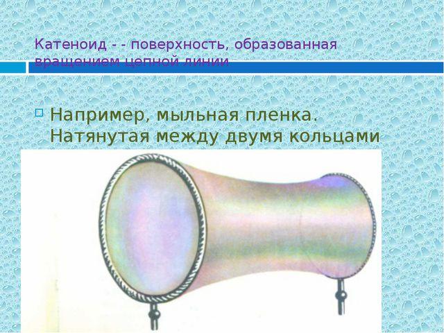 Катеноид - - поверхность, образованная вращением цепной линии Например, мыльн...