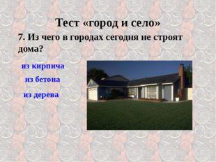 7. Из чего в городах сегодня не строят дома? Тест «город и село» из кирпича и