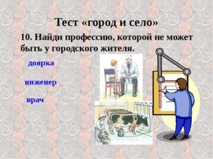 10. Найди профессию, которой не может быть у городского жителя. врач Тест «го