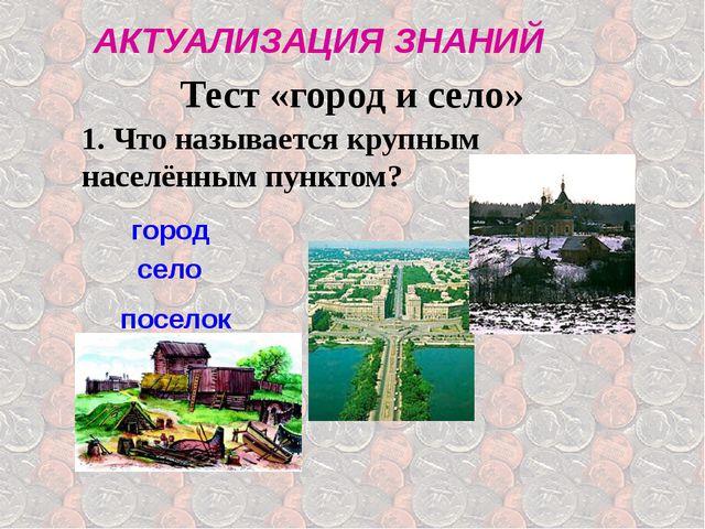 Тест «город и село» 1. Что называется крупным населённым пунктом? город село...