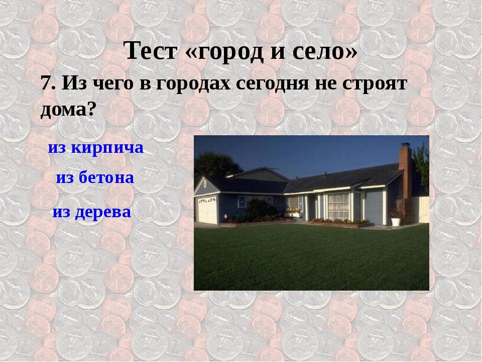 7. Из чего в городах сегодня не строят дома? Тест «город и село» из кирпича и...
