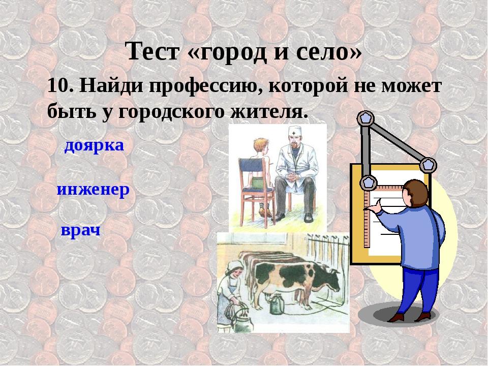 10. Найди профессию, которой не может быть у городского жителя. врач Тест «го...