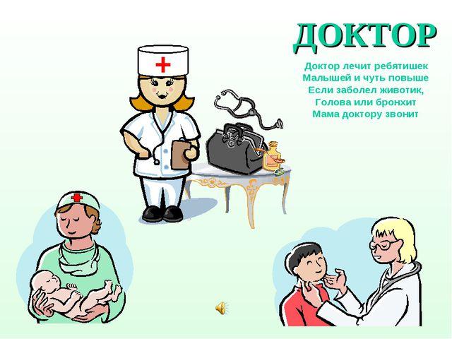 ДОКТОР Доктор лечит ребятишек Малышей и чуть повыше Если заболел животик, Гол...