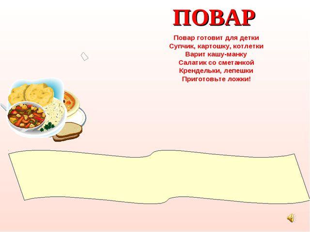 ПОВАР Повар готовит для детки Супчик, картошку, котлетки Варит кашу-манку Сал...
