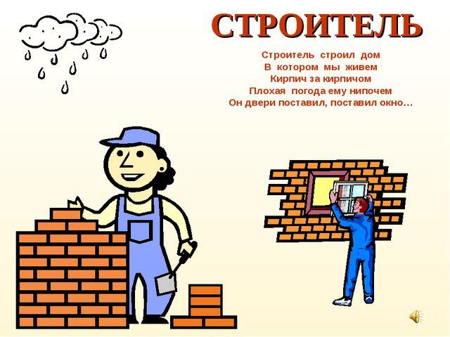 СТРОИТЕЛЬ Строитель строил дом В котором мы живем Кирпич за кирпичом Плохая п...
