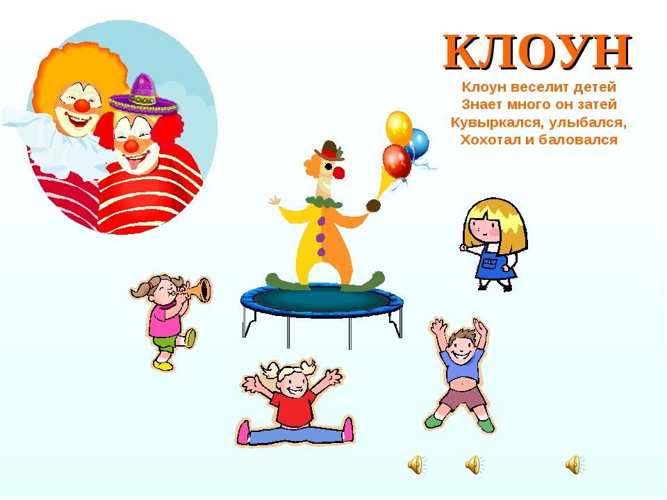 КЛОУН Клоун веселит детей Знает много он затей Кувыркался, улыбался, Хохотал...