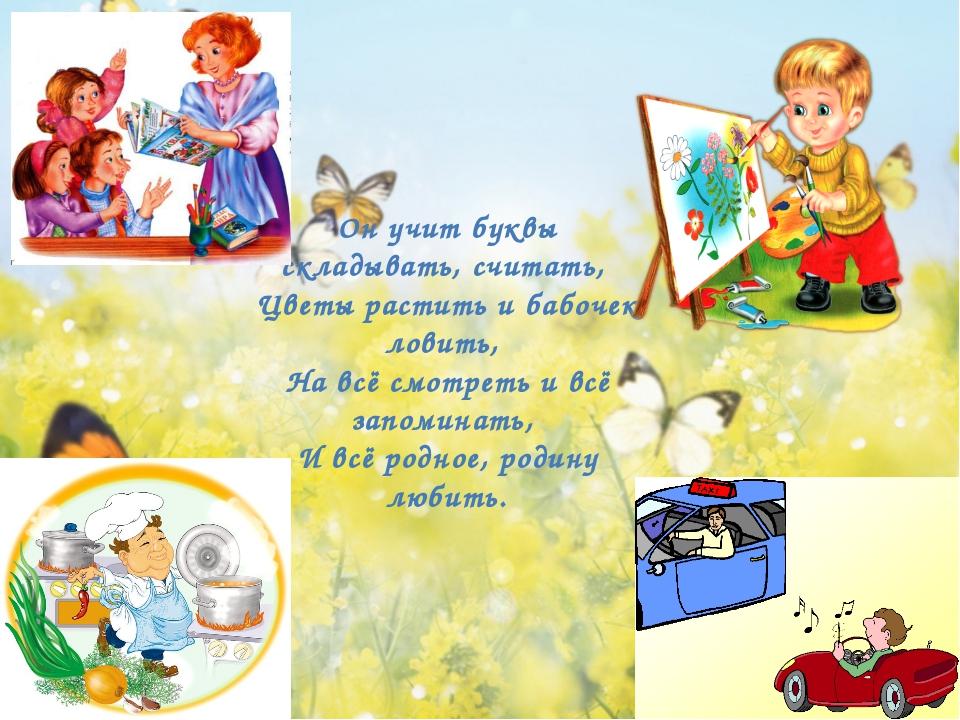 Он учит буквы складывать, считать, Цветы растить и бабочек ловить, На всё см...