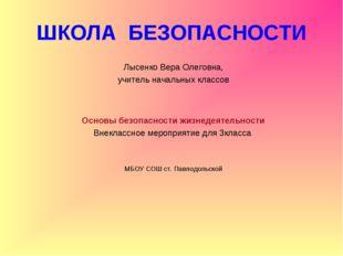 ШКОЛА БЕЗОПАСНОСТИ Лысенко Вера Олеговна, учитель начальных классов Основы бе
