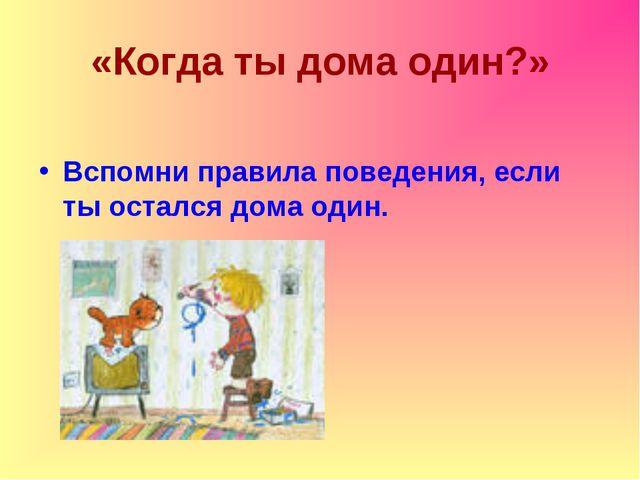 «Когда ты дома один?» Вспомни правила поведения, если ты остался дома один.