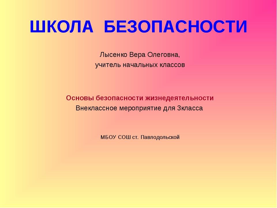 ШКОЛА БЕЗОПАСНОСТИ Лысенко Вера Олеговна, учитель начальных классов Основы бе...