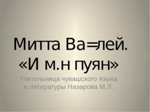 Митта Ва=лей. «И м.н пуян» Учительница чувашского языка и литературы Назарова