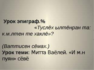 Урок эпиграф.% «Туслёх ылтёнран та: к.м.лтен те хаклё»? (Ваттисен сёмах.) Ур