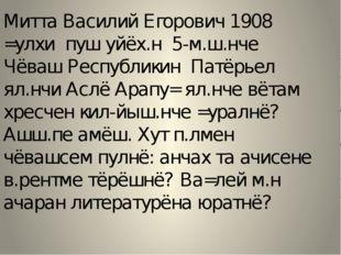 Митта Василий Егорович 1908 =улхи пуш уйёх.н 5-м.ш.нче Чёваш Республикин Патё
