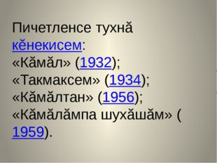 Пичетленсе тухнă кĕнекисем: «Кăмăл» (1932); «Такмаксем» (1934); «Кăмăлтан» (1