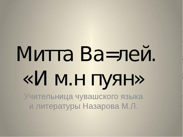 Митта Ва=лей. «И м.н пуян» Учительница чувашского языка и литературы Назарова...