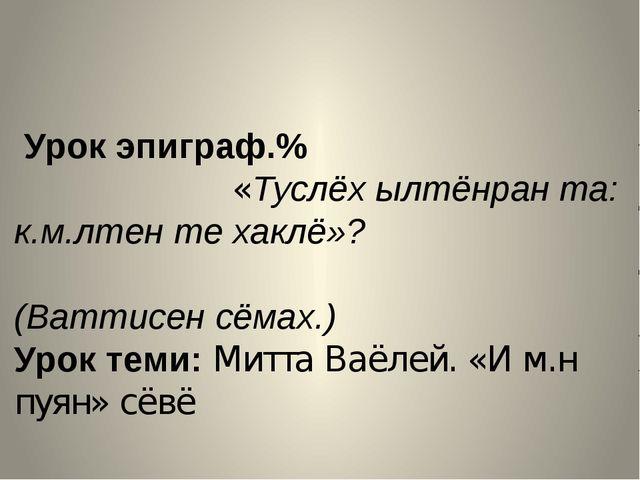 Урок эпиграф.% «Туслёх ылтёнран та: к.м.лтен те хаклё»? (Ваттисен сёмах.) Ур...