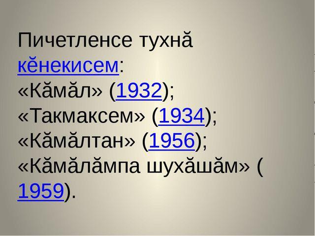 Пичетленсе тухнă кĕнекисем: «Кăмăл» (1932); «Такмаксем» (1934); «Кăмăлтан» (1...
