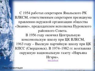 С 1954 работал секретарем Ямальского РК ВЛКСМ, ответственным секретарем през