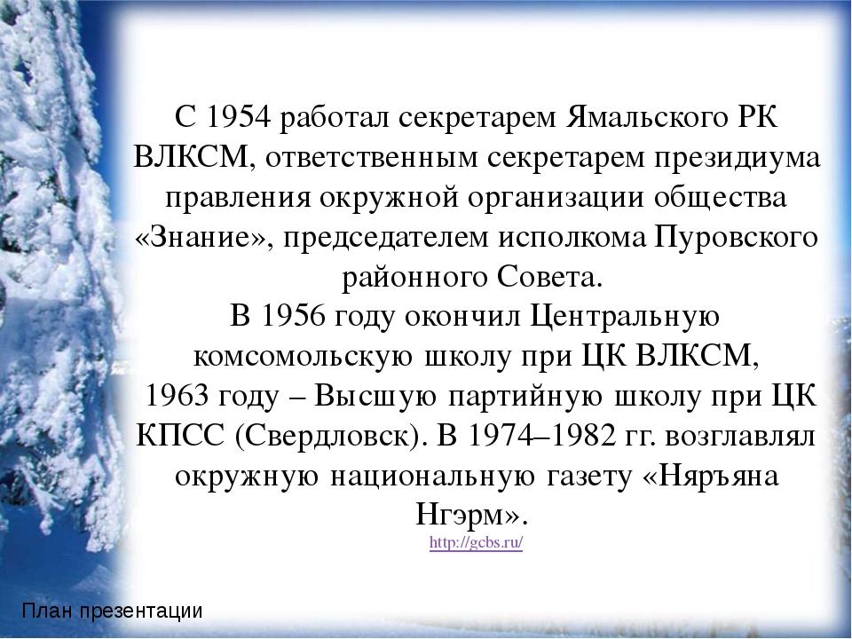 С 1954 работал секретарем Ямальского РК ВЛКСМ, ответственным секретарем през...