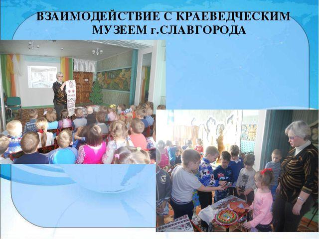 ВЗАИМОДЕЙСТВИЕ С КРАЕВЕДЧЕСКИМ МУЗЕЕМ г.СЛАВГОРОДА