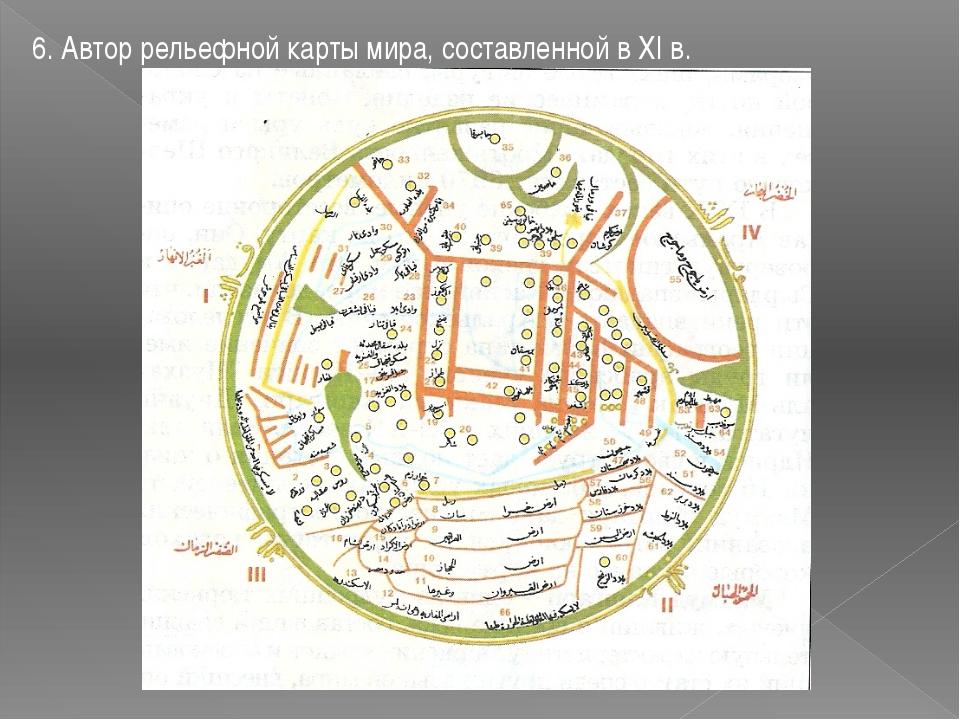 6. Автор рельефной карты мира, составленной в XI в.