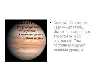 Состоит Юпитер из различных газов.. Имеет непрозрачную атмосферу и 16 спутни