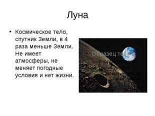 Луна Космическое тело, спутник Земли, в 4 раза меньше Земли. Не имеет атмосфе