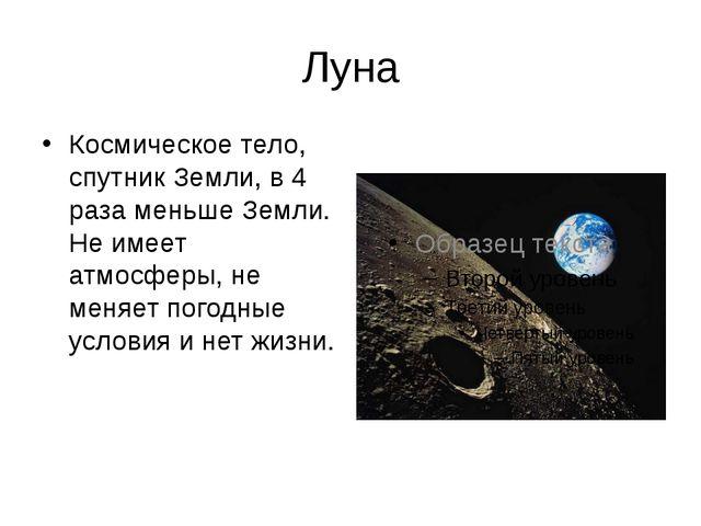 Луна Космическое тело, спутник Земли, в 4 раза меньше Земли. Не имеет атмосфе...