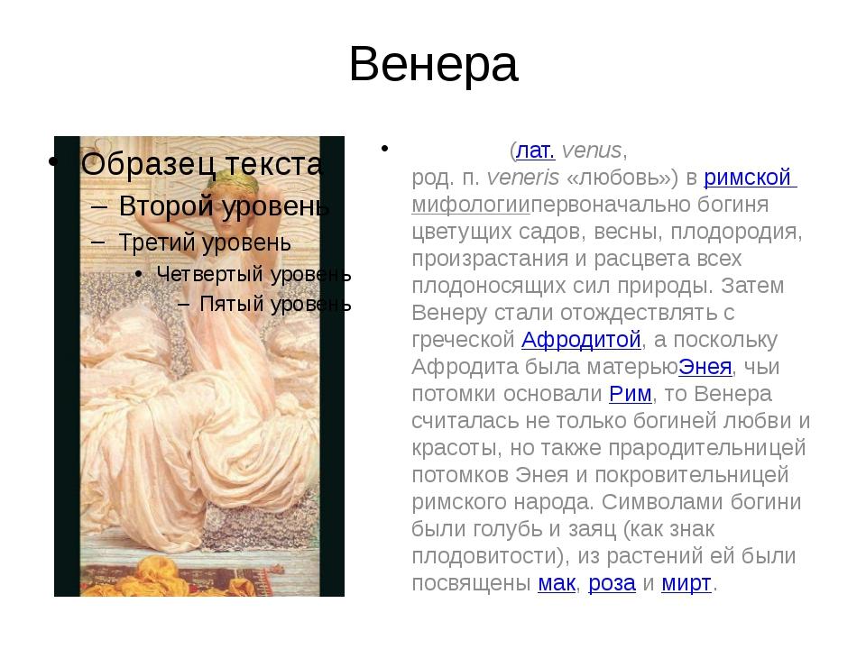 Венера Вене́ра(лат.venus, род.п.veneris«любовь») вримской мифологииперв...