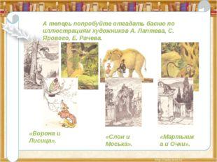 А теперь попробуйте отгадать басню по иллюстрациям художников А. Лаптева, С.