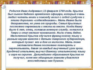 Родился Иван Андреевич 13 февраля 1769 года. Крылов был сыном бедного армейск