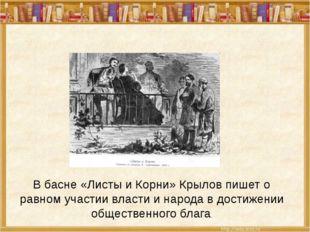 В басне «Листы и Корни» Крылов пишет о равном участии власти и народа в дости